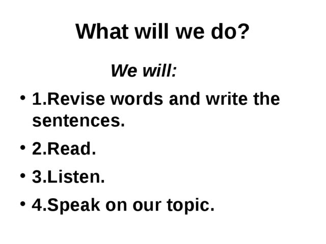 What will we do? We will: 1.Revise words and write the sentences. 2.Read. 3.L...