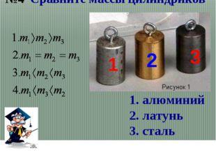 1 2 3 Сравните массы цилиндриков 1. алюминий 2. латунь 3. сталь №4