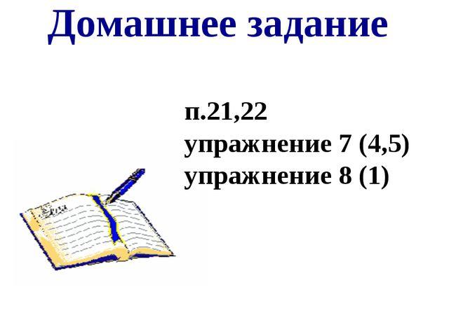 Домашнее задание п.21,22 упражнение 7 (4,5) упражнение 8 (1)