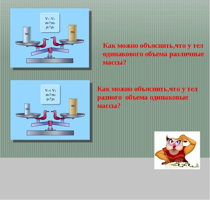 Как можно объяснить,что у тел одинакового объема различные массы? Как можно о...