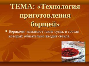ТЕМА: «Технология приготовления борщей» Борщами- называют такие супы, в соста