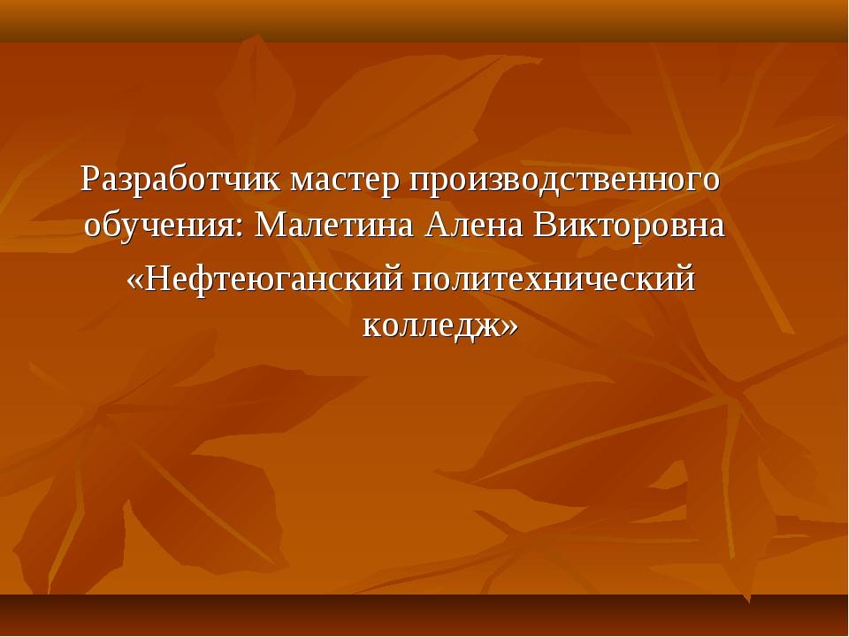 Разработчик мастер производственного обучения: Малетина Алена Викторовна «Не...