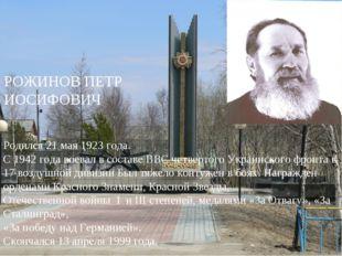 РОЖИНОВ ПЕТР ИОСИФОВИЧ Родился 21 мая 1923 года. С 1942 года воевал в составе