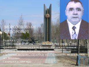 МОРОЗОВ ИВАН ФЕДОРОВИЧ Родился в 1910 году. С 1941 года по 1945 год воевал в