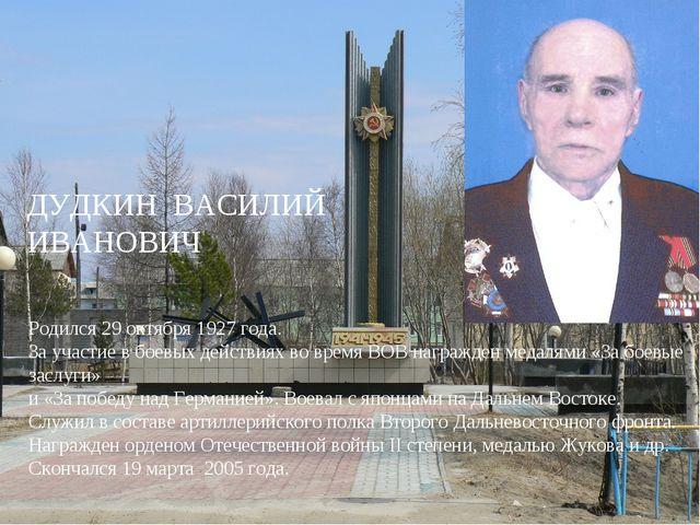 ДУДКИН ВАСИЛИЙ ИВАНОВИЧ Родился 29 октября 1927 года. За участие в боевых дей...