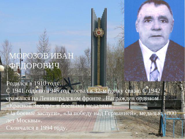 МОРОЗОВ ИВАН ФЕДОРОВИЧ Родился в 1910 году. С 1941 года по 1945 год воевал в...