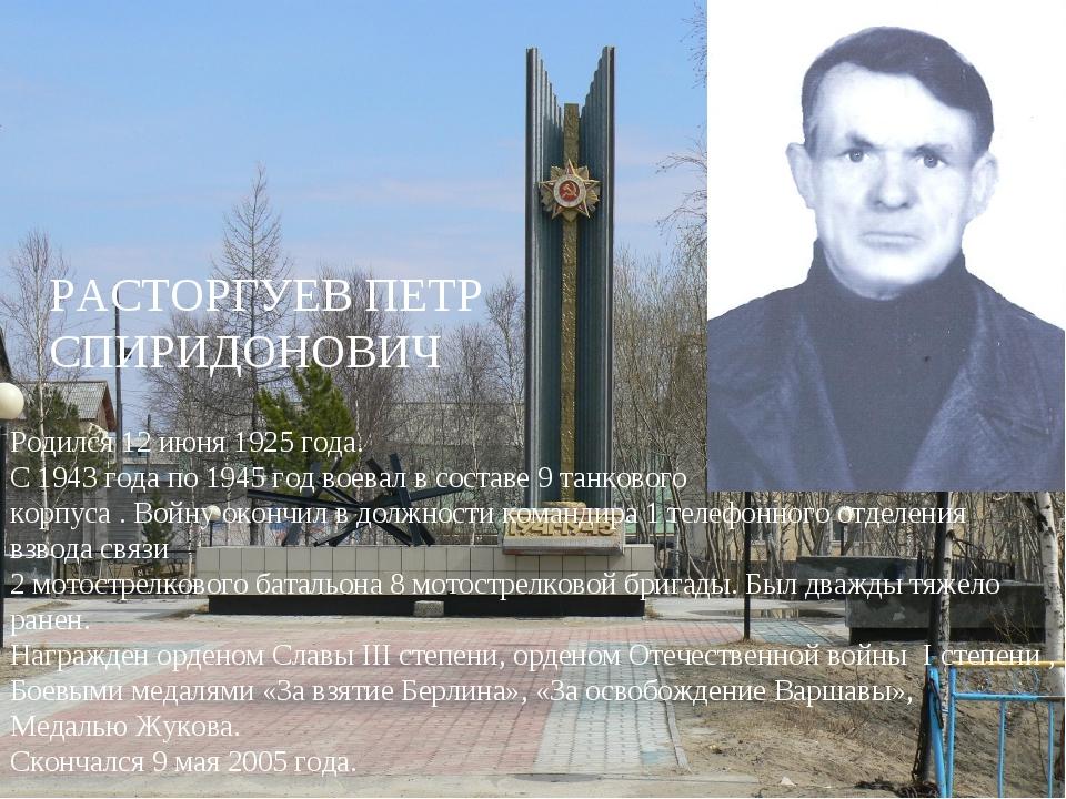 РАСТОРГУЕВ ПЕТР СПИРИДОНОВИЧ Родился 12 июня 1925 года. С 1943 года по 1945 г...