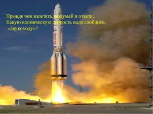 Прежде чем взлететь, подумай и ответь: Какую космическую скорость надо сообщи