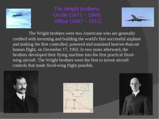 The Wright brothers: Orville (1871 – 1948) Wilbur (1867 – 1912) 		The Wright