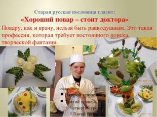 Старая русская пословица гласит: «Хороший повар – стоит доктора» Повару, как