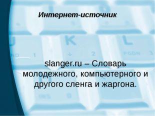 Интернет-источник slanger.ru – Словарь молодежного, компьютерного и другого с