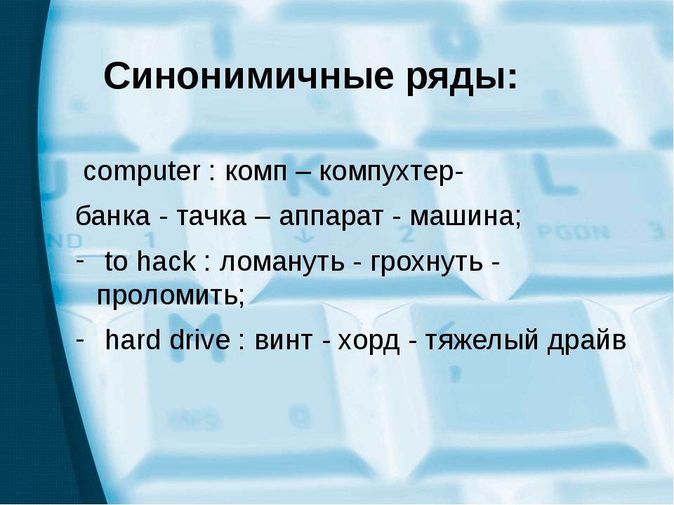 Синонимичные ряды: computer : комп – компухтер- банка - тачка – аппарат - м...