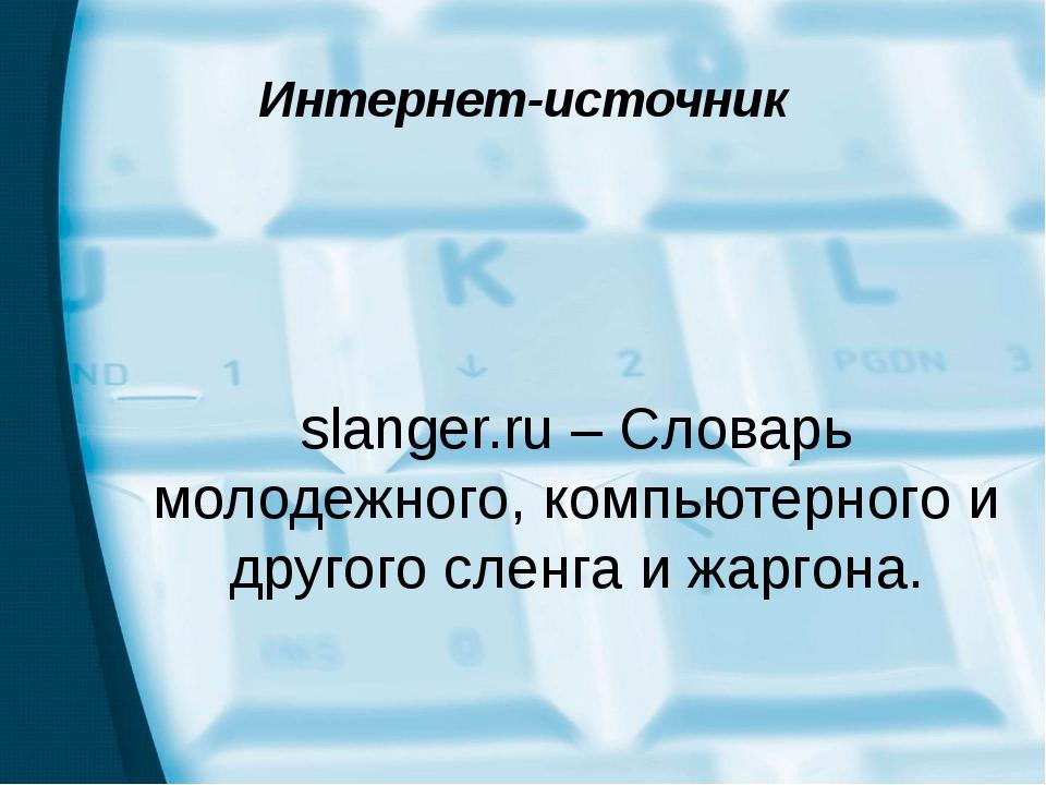 Интернет-источник slanger.ru – Словарь молодежного, компьютерного и другого с...