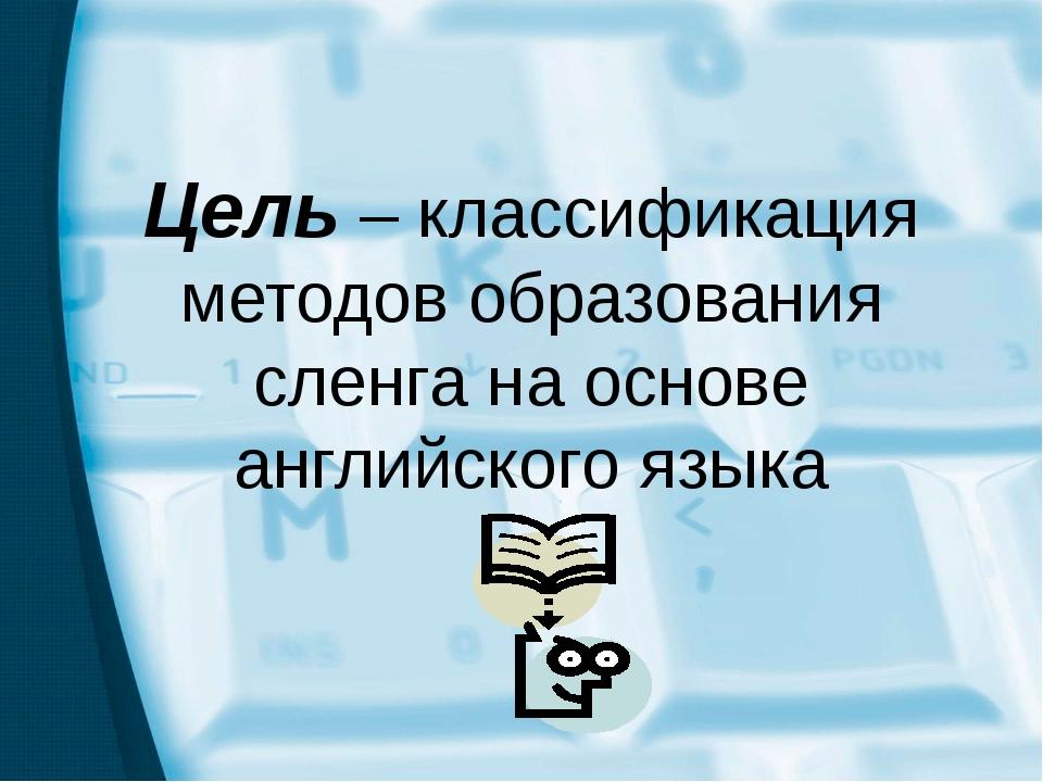 Цель – классификация методов образования сленга на основе английского языка Ц...