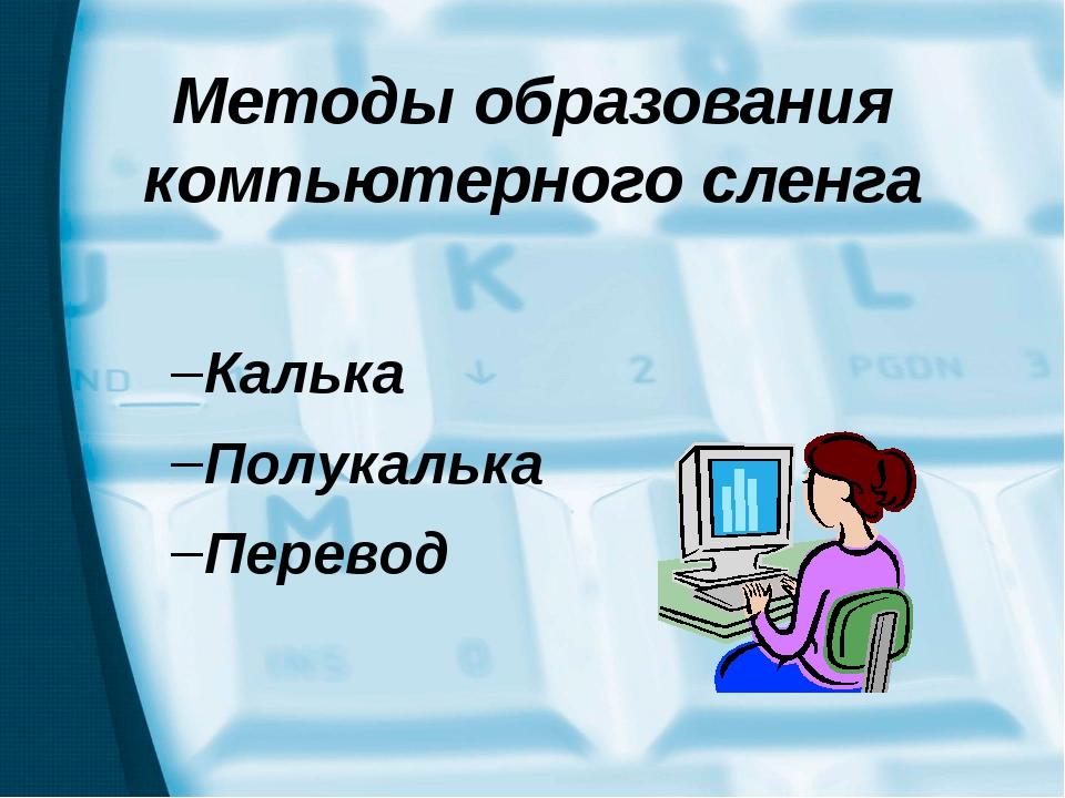 Методы образования компьютерного сленга Калька Полукалька Перевод В ходе иссл...
