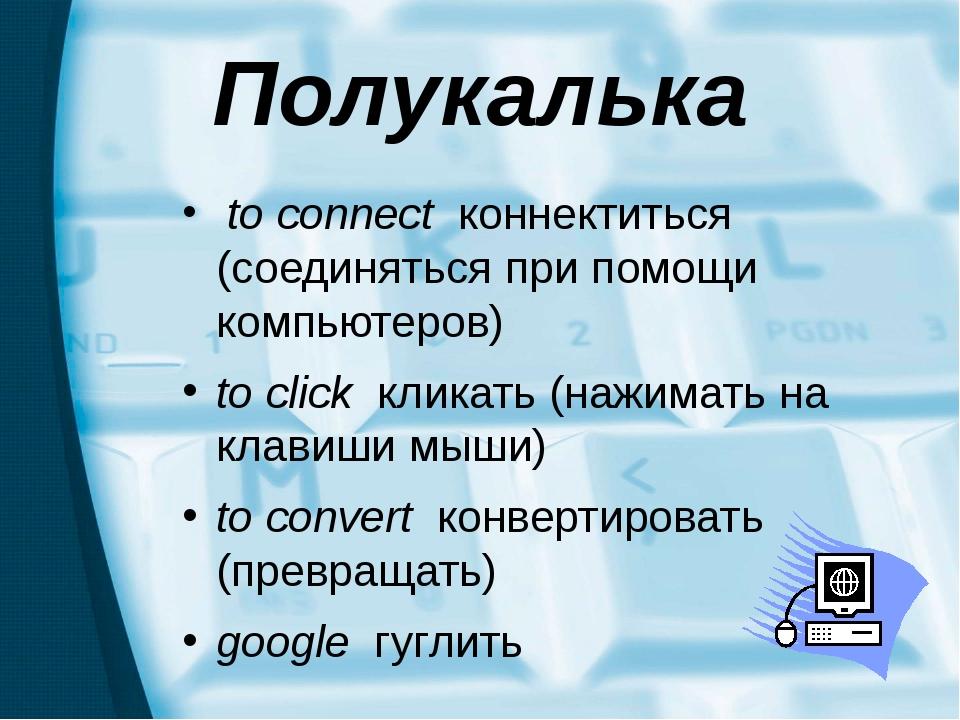 Полукалька to connect коннектиться (соединяться при помощи компьютеров) to cl...