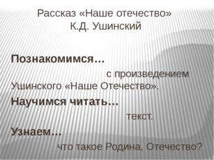 Рассказ «Наше отечество» К.Д. Ушинский Познакомимся… с произведением Ушинског