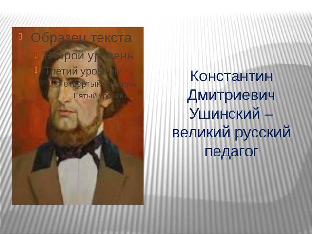 Константин Дмитриевич Ушинский – великий русский педагог