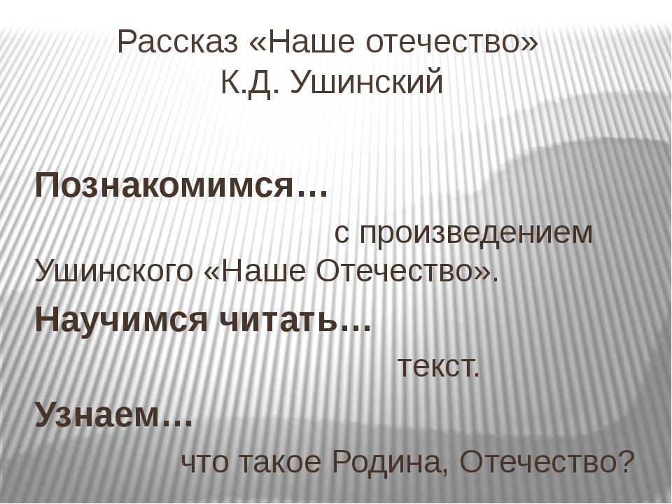 Рассказ «Наше отечество» К.Д. Ушинский Познакомимся… с произведением Ушинског...