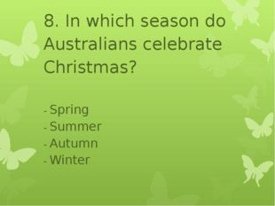 8. In which season do Australians celebrate Christmas? - Spring - Summer - A
