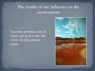 The results of our influence on the environment Factories produce a lot of w