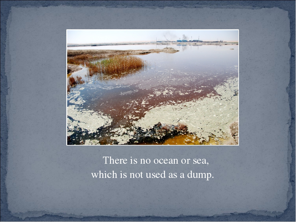 There is no ocean or sea, which is not used as a dump.