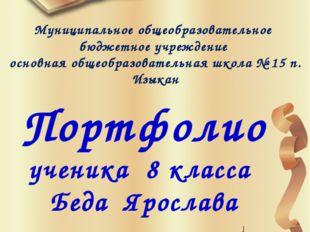Портфолио ученика 8 класса Беда Ярослава Муниципальное общеобразовательное б
