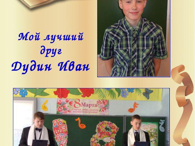 Мой лучший друг Дудин Иван