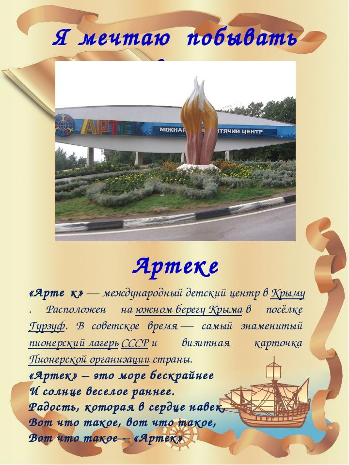 Я мечтаю побывать в … Артеке «Арте́к»— международный детский центр вКрыму....