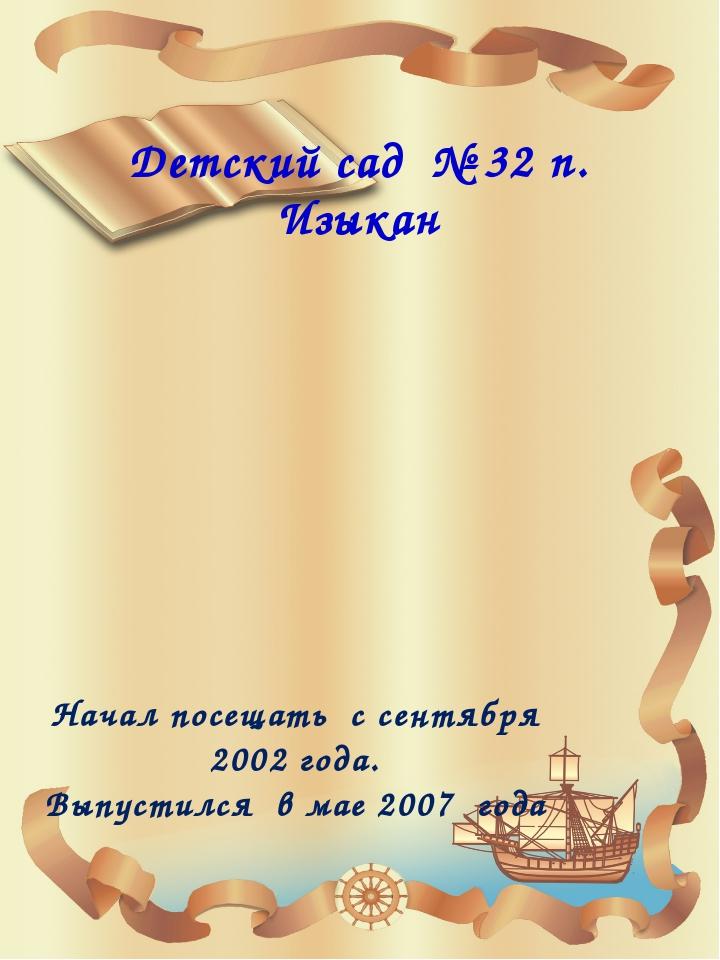 Детский сад № 32 п. Изыкан Начал посещать с сентября 2002 года. Выпустился в...