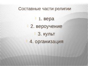 Составные части религии 1. вера 2. вероучение 3. культ 4. организация
