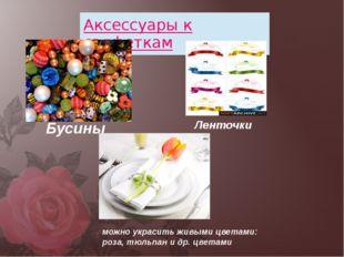 Бусины Ленточки можно украсить живыми цветами: роза, тюльпан и др. цветами Ак