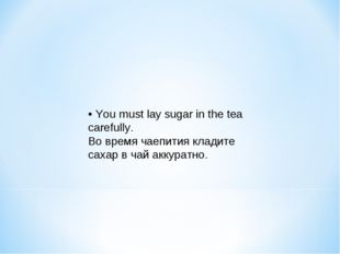 • You must lay sugar in the tea carefully. Во время чаепития кладите сахар в