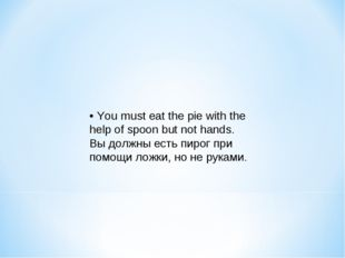 • You must eat the pie with the help of spoon but not hands. Вы должны есть п