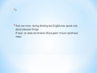 • And one more: during drinking tea Englishmen speak only about pleasant thin