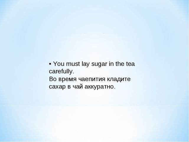• You must lay sugar in the tea carefully. Во время чаепития кладите сахар в...