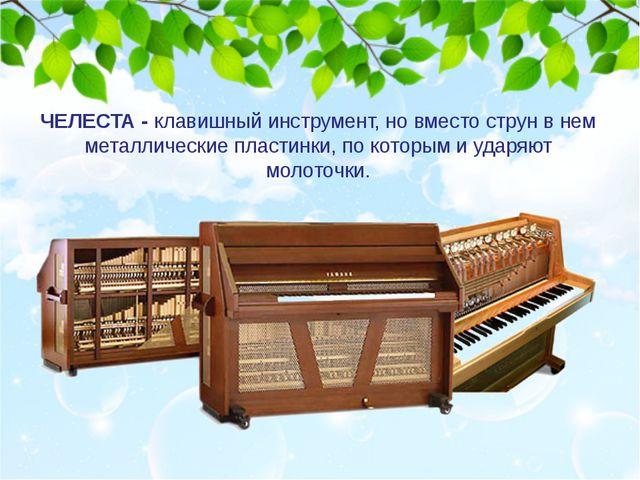 ЧЕЛЕСТА - клавишный инструмент, но вместо струн в нем металлические пластинки...
