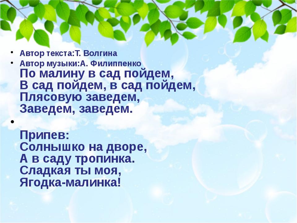 Автор текста:Т. Волгина Автор музыки:А. Филиппенко По малину в сад пойдем, В...