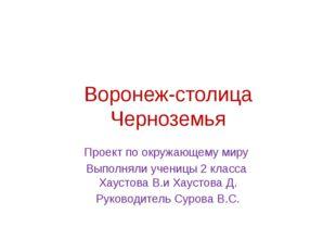 Воронеж-столица Черноземья Проект по окружающему миру Выполняли ученицы 2 кла