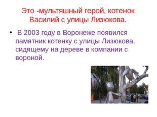 Это -мультяшный герой, котенок Василий с улицы Лизюкова. В 2003 году в Вороне