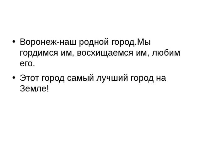 Воронеж-наш родной город.Мы гордимся им, восхищаемся им, любим его. Этот гор...