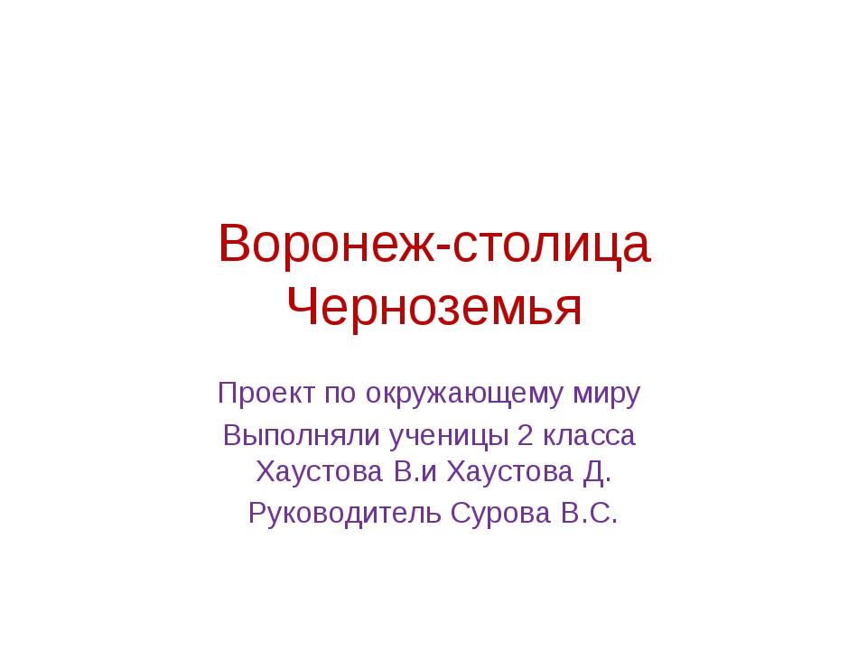 Воронеж-столица Черноземья Проект по окружающему миру Выполняли ученицы 2 кла...