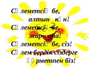 Сәлеметсің бе, алтын күн! Сәлеметсің бе, жар ‐ ана! Сәлеметсің бе, сіз! Сәле