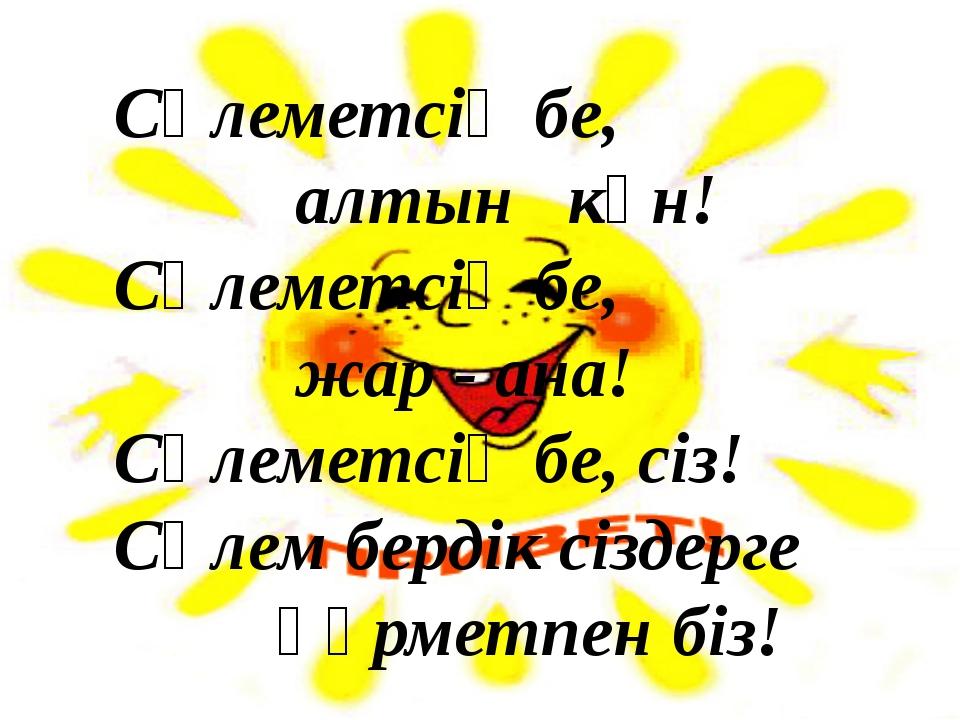 Сәлеметсің бе, алтын күн! Сәлеметсің бе, жар ‐ ана! Сәлеметсің бе, сіз! Сәле...