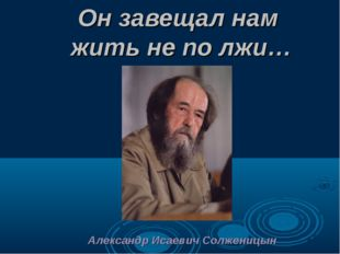 Он завещал нам жить не по лжи… Александр Исаевич Солженицын