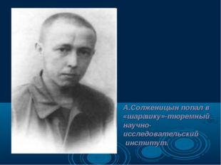 А.Солженицын попал в «шарашку»-тюремный научно-исследовательский институт.