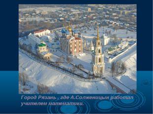 Город Рязань , где А.Солженицын работал учителем математики.