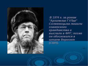 В 1974 г. за роман ''Архипелаг ГУЛаг'' Солженицына лишили советского граждан