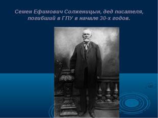 Семен Ефимович Солженицын, дед писателя, погибший в ГПУ в начале 30-х годов.