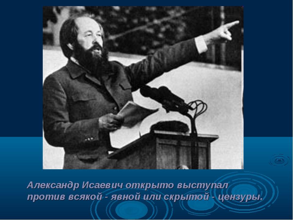 Александр Исаевич открыто выступал против всякой - явной или скрытой - цензуры.